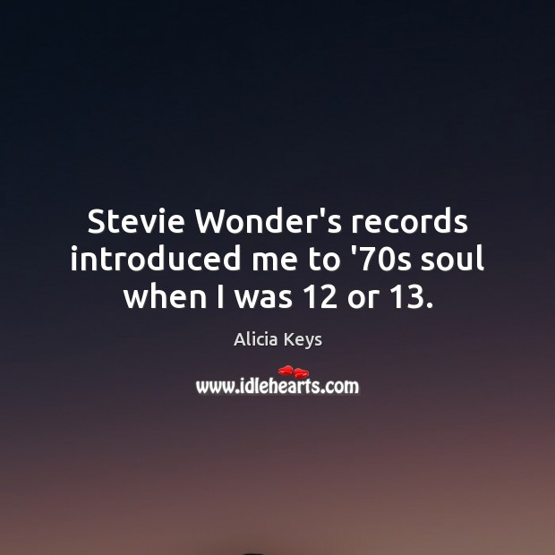 Stevie Wonder's records introduced me to '70s soul when I was 12 or 13. Alicia Keys Picture Quote