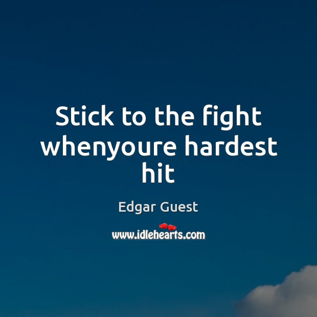 Stick to the fight whenyoure hardest hit Edgar Guest Picture Quote