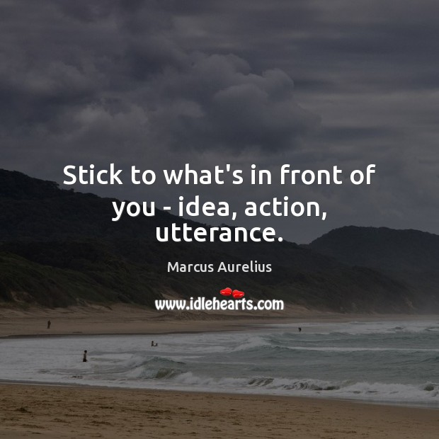 Stick to what's in front of you – idea, action, utterance. Marcus Aurelius Picture Quote