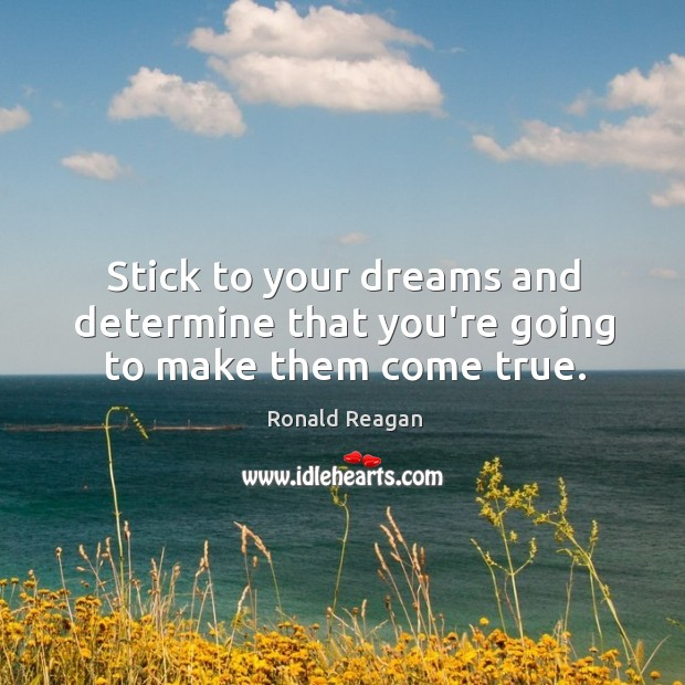 Stick to your dreams and determine that you're going to make them come true. Image