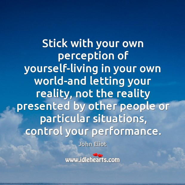 Stick with your own perception of yourself-living in your own world-and letting John Eliot Picture Quote