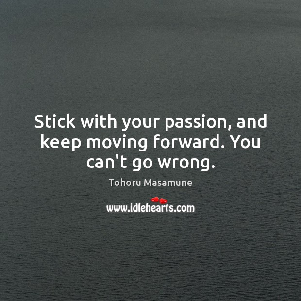 Image, Stick with your passion, and keep moving forward. You can't go wrong.