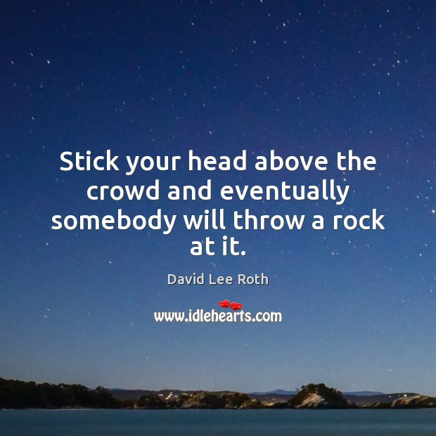 Stick your head above the crowd and eventually somebody will throw a rock at it. Image