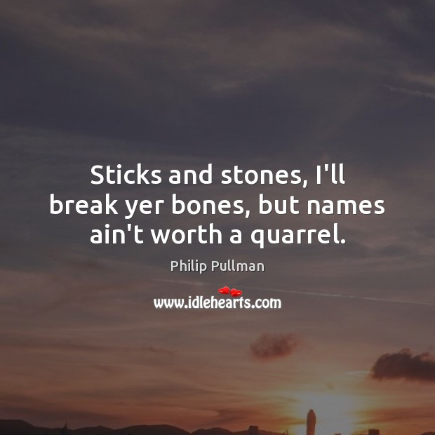 Sticks and stones, I'll break yer bones, but names ain't worth a quarrel. Image