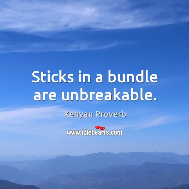 Sticks in a bundle are unbreakable. Kenyan Proverbs Image