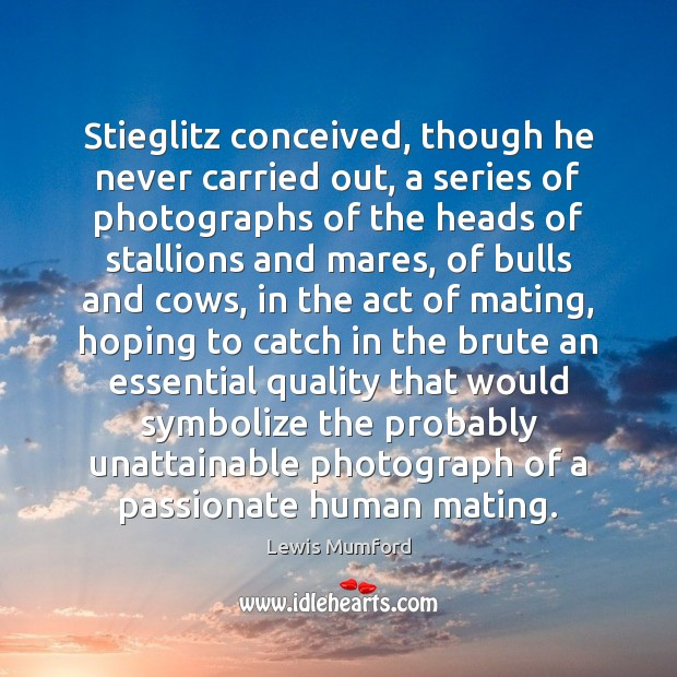 Stieglitz conceived, though he never carried out, a series of photographs of Lewis Mumford Picture Quote