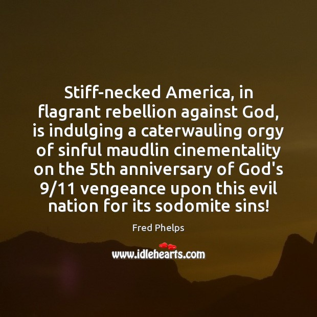 Stiff-necked America, in flagrant rebellion against God, is indulging a caterwauling orgy Fred Phelps Picture Quote