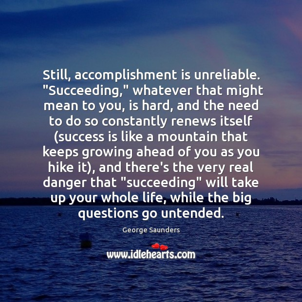 "Still, accomplishment is unreliable.  ""Succeeding,"" whatever that might mean to you, is George Saunders Picture Quote"
