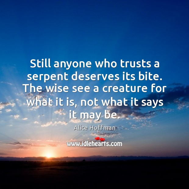 Still anyone who trusts a serpent deserves its bite. The wise see Alice Hoffman Picture Quote