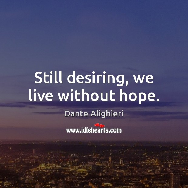 Still desiring, we live without hope. Dante Alighieri Picture Quote