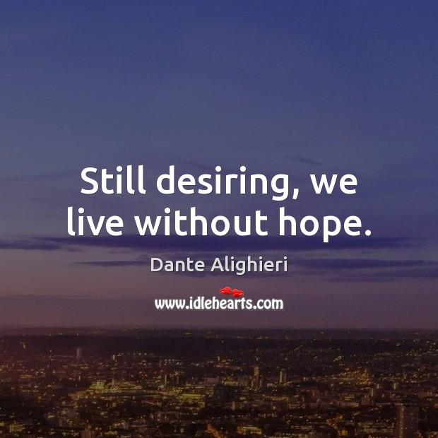 Still desiring, we live without hope. Image