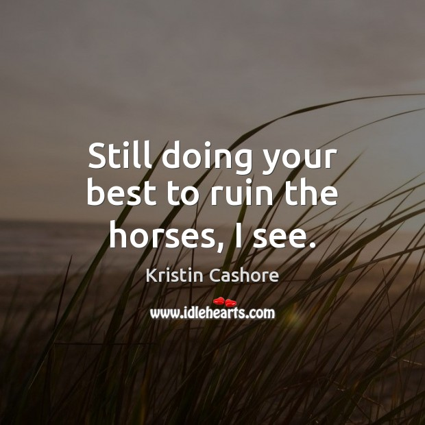 Still doing your best to ruin the horses, I see. Kristin Cashore Picture Quote