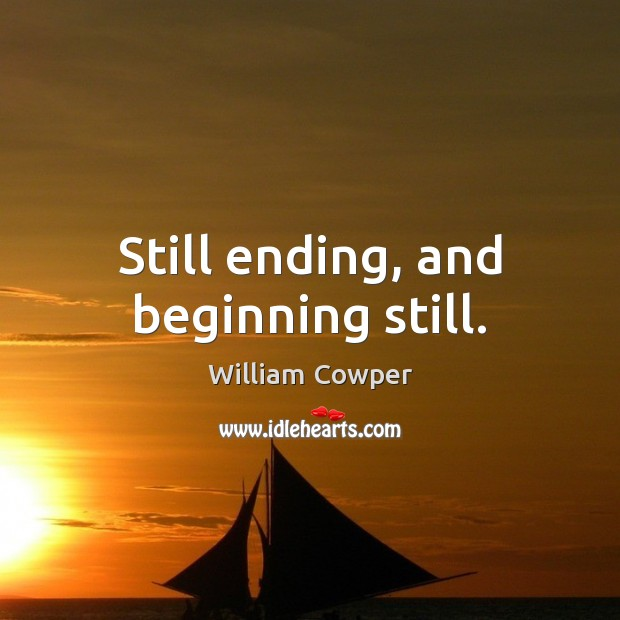 Still ending, and beginning still. William Cowper Picture Quote