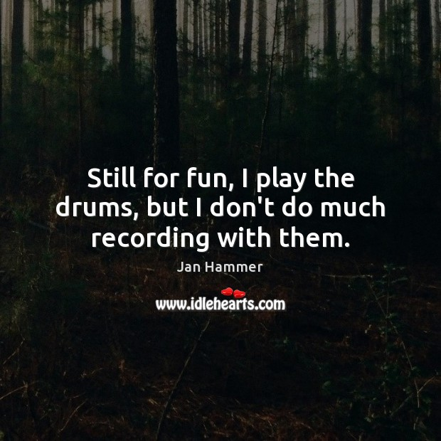 Still for fun, I play the drums, but I don't do much recording with them. Jan Hammer Picture Quote