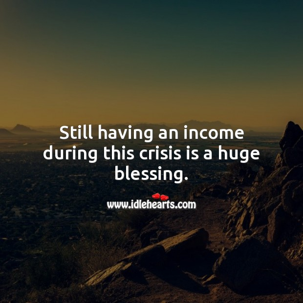 Still having an income during this crisis is a huge blessing. Blessings Quotes Image