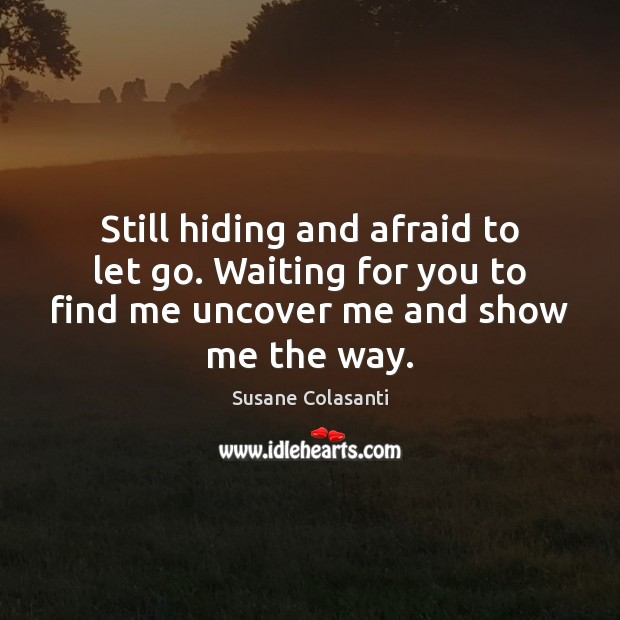 Still hiding and afraid to let go. Waiting for you to find Image