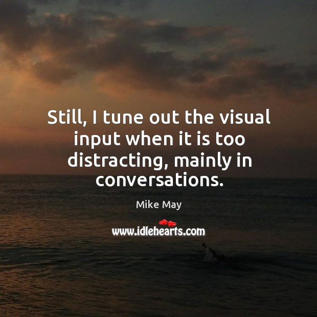 Still, I tune out the visual input when it is too distracting, mainly in conversations. Image
