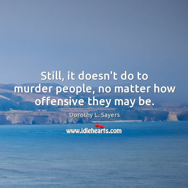 Still, it doesn't do to murder people, no matter how offensive they may be. Image