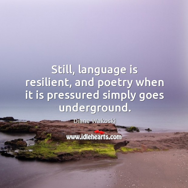 Still, language is resilient, and poetry when it is pressured simply goes underground. Image