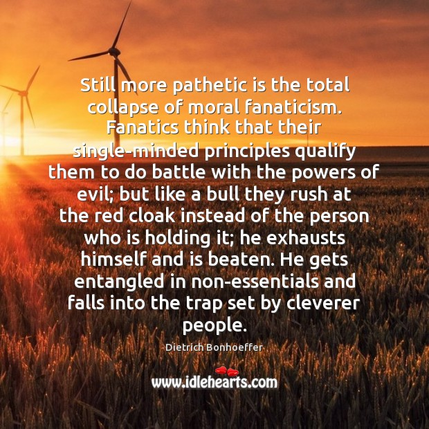 Still more pathetic is the total collapse of moral fanaticism. Fanatics think Dietrich Bonhoeffer Picture Quote