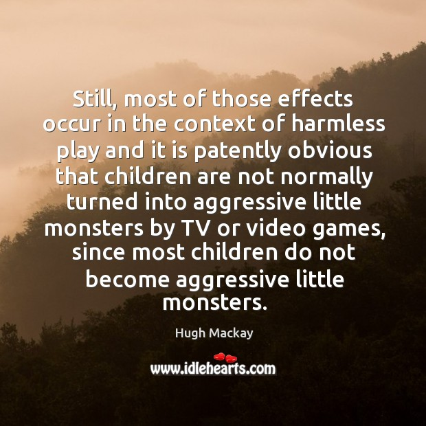 Still, most of those effects occur in the context of harmless play Hugh Mackay Picture Quote