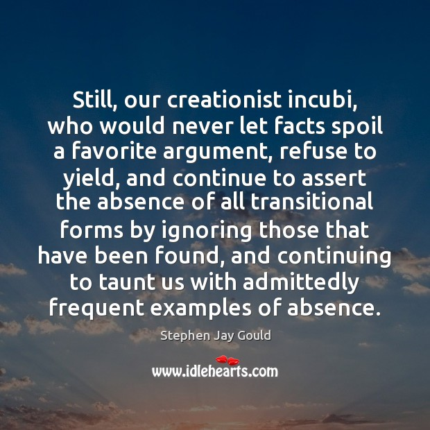 Still, our creationist incubi, who would never let facts spoil a favorite Stephen Jay Gould Picture Quote
