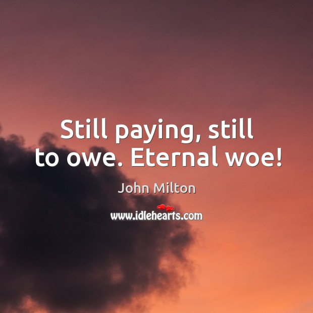 Image, Still paying, still to owe. Eternal woe!