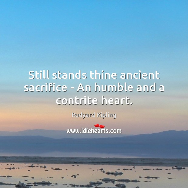 Image, Still stands thine ancient sacrifice – An humble and a contrite heart.