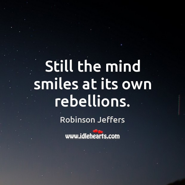 Still the mind smiles at its own rebellions. Robinson Jeffers Picture Quote