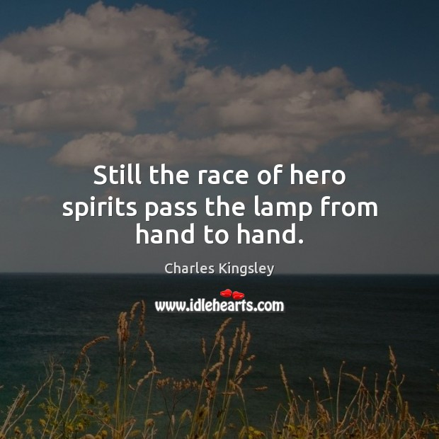 Still the race of hero spirits pass the lamp from hand to hand. Charles Kingsley Picture Quote