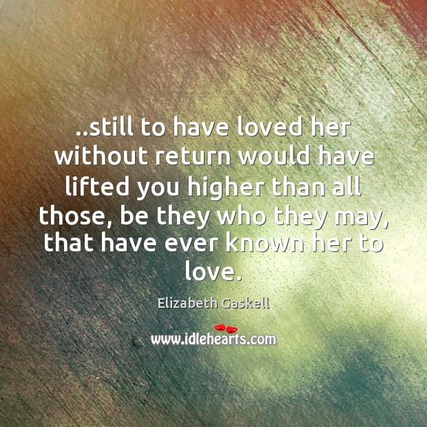 ..still to have loved her without return would have lifted you higher Elizabeth Gaskell Picture Quote