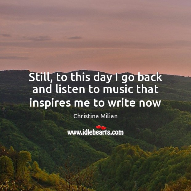 Still, to this day I go back and listen to music that inspires me to write now Image