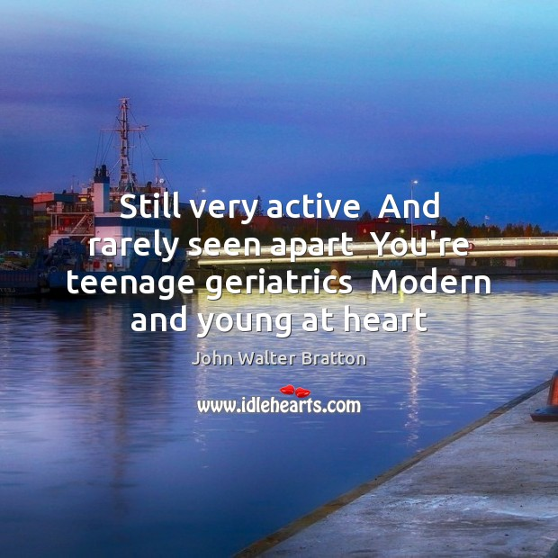 Still very active  And rarely seen apart  You're teenage geriatrics  Modern and John Walter Bratton Picture Quote