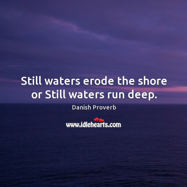 Image, Still waters erode the shore or still waters run deep.