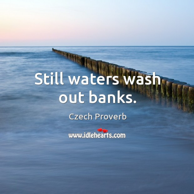 Still waters wash out banks. Czech Proverbs Image