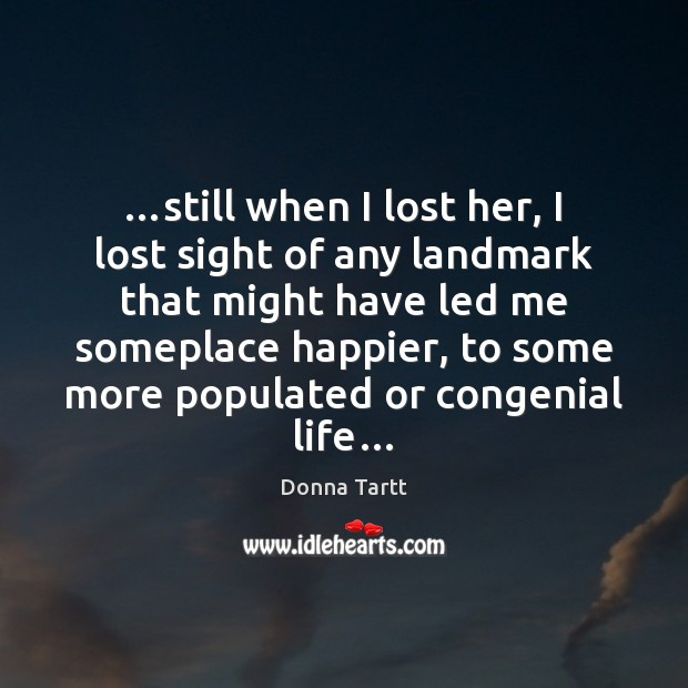 …still when I lost her, I lost sight of any landmark that Donna Tartt Picture Quote