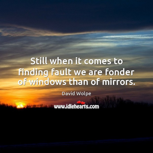 Still when it comes to finding fault we are fonder of windows than of mirrors. Image