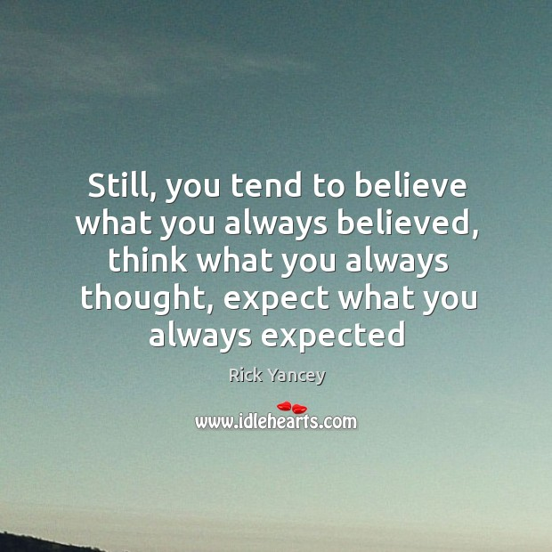 Still, you tend to believe what you always believed, think what you Image