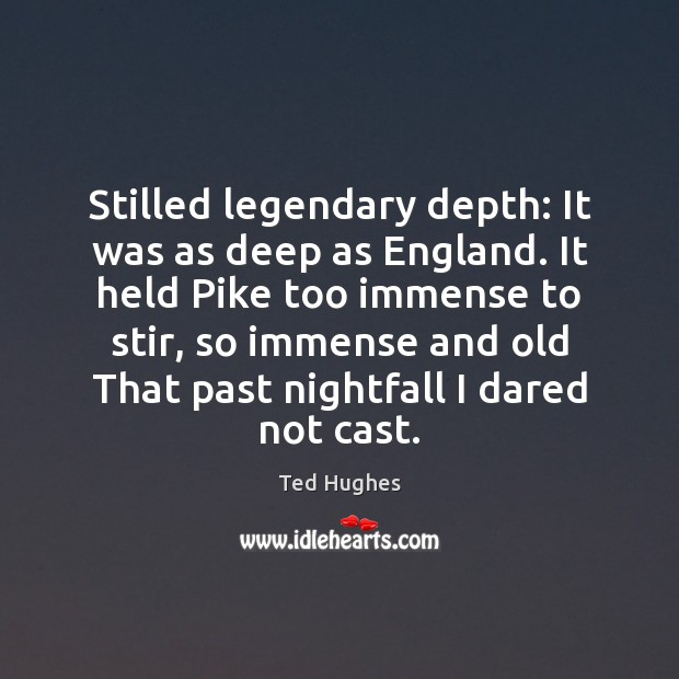 Stilled legendary depth: It was as deep as England. It held Pike Ted Hughes Picture Quote