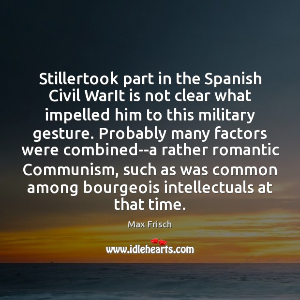 Stillertook part in the Spanish Civil WarIt is not clear what impelled Max Frisch Picture Quote