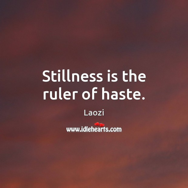 Image, Stillness is the ruler of haste.
