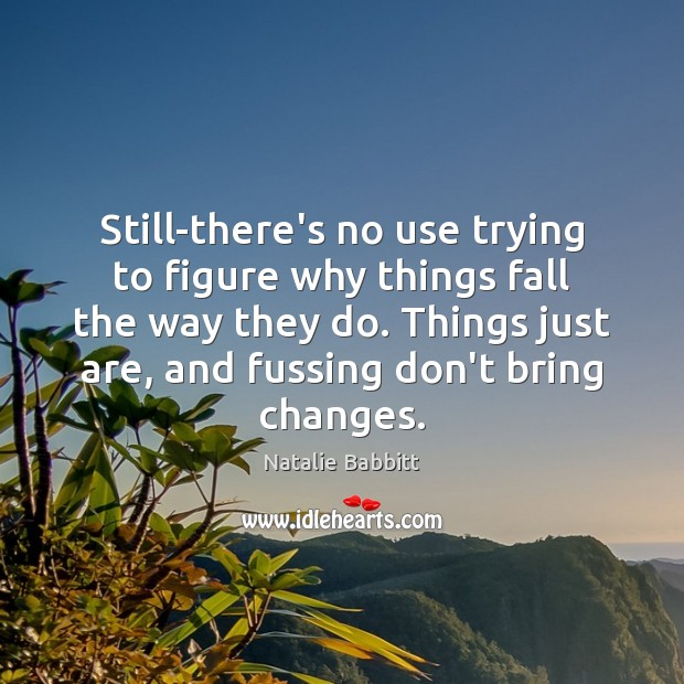 Still-there's no use trying to figure why things fall the way they Natalie Babbitt Picture Quote