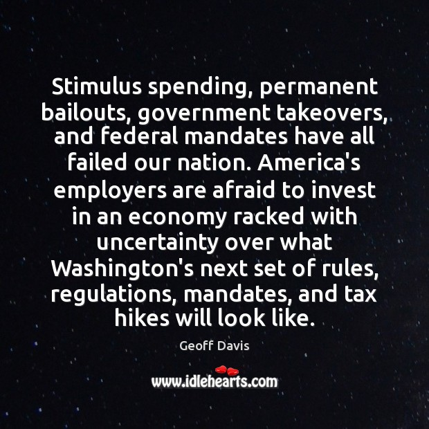 Stimulus spending, permanent bailouts, government takeovers, and federal mandates have all failed Economy Quotes Image