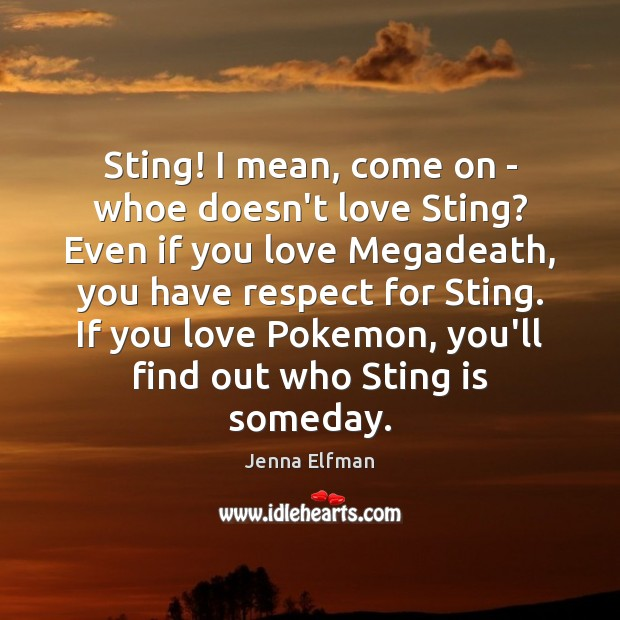 Sting! I mean, come on – whoe doesn't love Sting? Even if Jenna Elfman Picture Quote