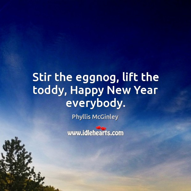 Stir the eggnog, lift the toddy, Happy New Year everybody. Phyllis McGinley Picture Quote