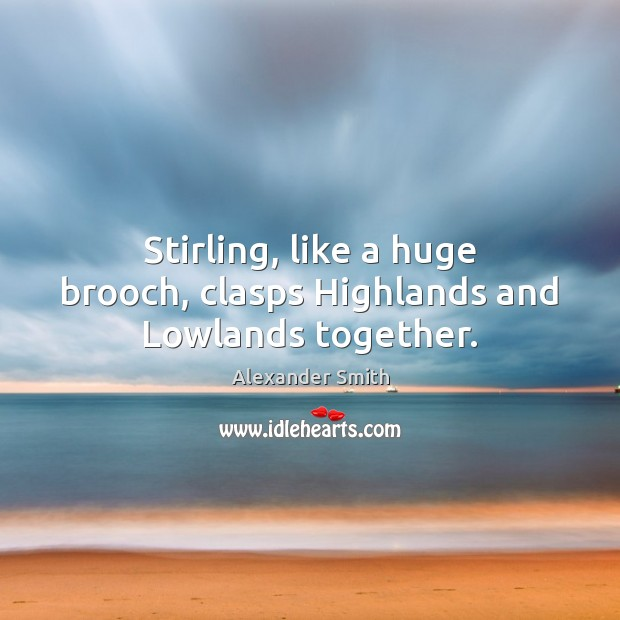 Stirling, like a huge brooch, clasps Highlands and Lowlands together. Alexander Smith Picture Quote