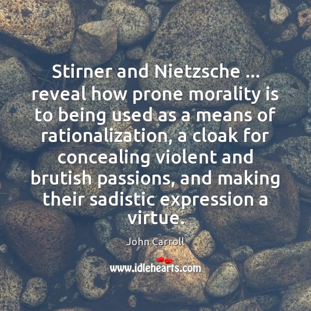 Stirner and Nietzsche … reveal how prone morality is to being used as John Carroll Picture Quote