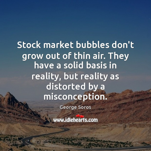 Stock market bubbles don't grow out of thin air. They have a Image