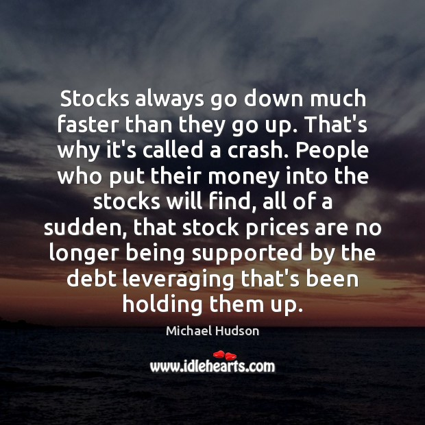 Stocks always go down much faster than they go up. That's why Michael Hudson Picture Quote