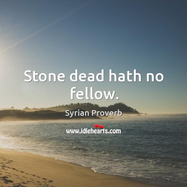 Stone dead hath no fellow. Syrian Proverbs Image